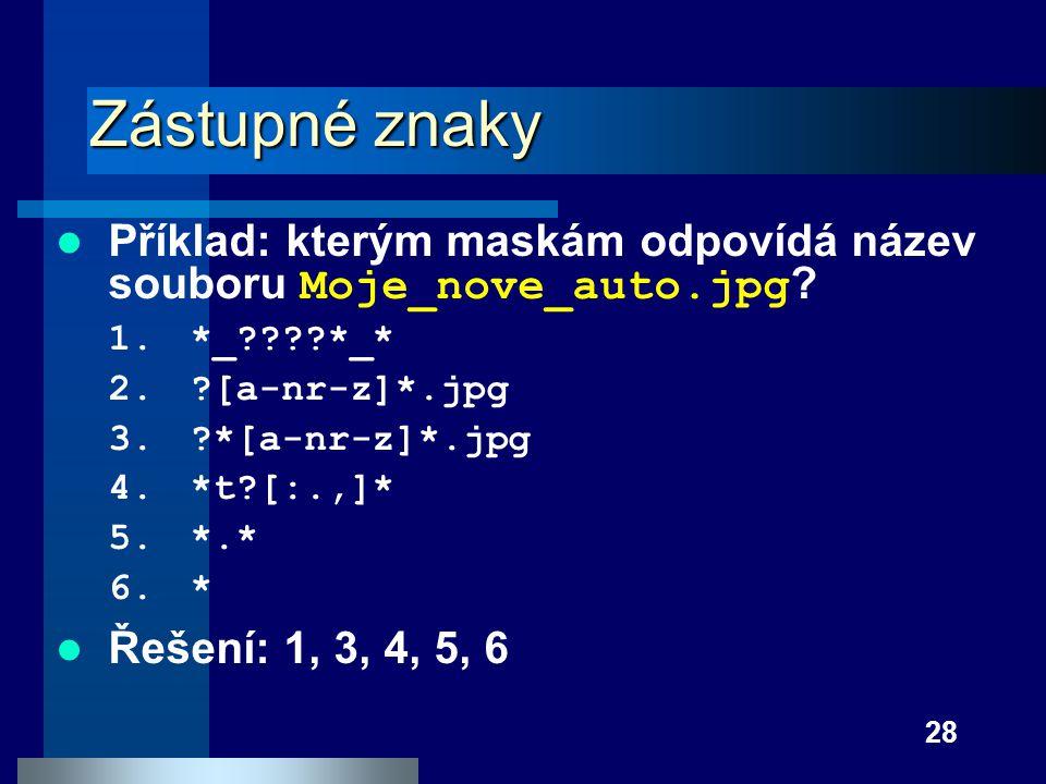 Zástupné znaky Příklad: kterým maskám odpovídá název souboru Moje_nove_auto.jpg *_ *_* [a-nr-z]*.jpg.